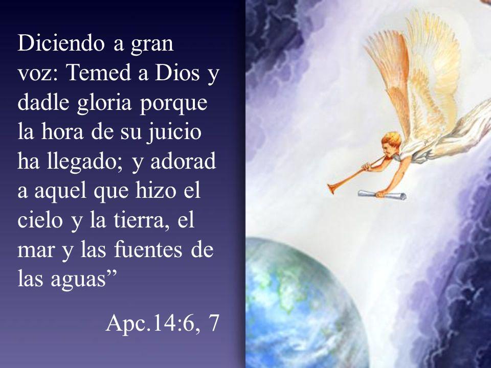 Diciendo a gran voz: Temed a Dios y dadle gloria porque la hora de su juicio ha llegado; y adorad a aquel que hizo el cielo y la tierra, el mar y las fuentes de las aguas Apc.14:6, 7