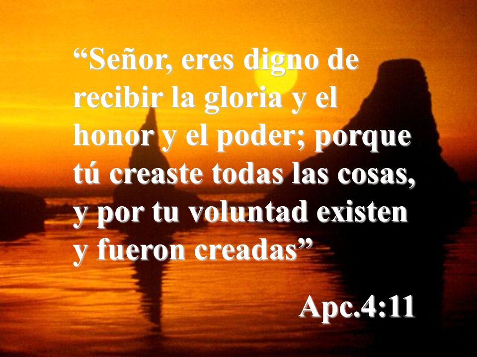 Señor, eres digno de recibir la gloria y el honor y el poder; porque tú creaste todas las cosas, y por tu voluntad existen y fueron creadas Apc.4:11