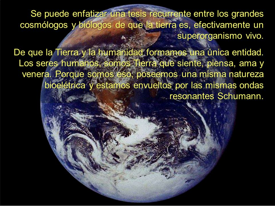 Se puede enfatizar una tesis recurrente entre los grandes cosmólogos y biólogos de que la tierra es, efectivamente un superorganismo vivo.