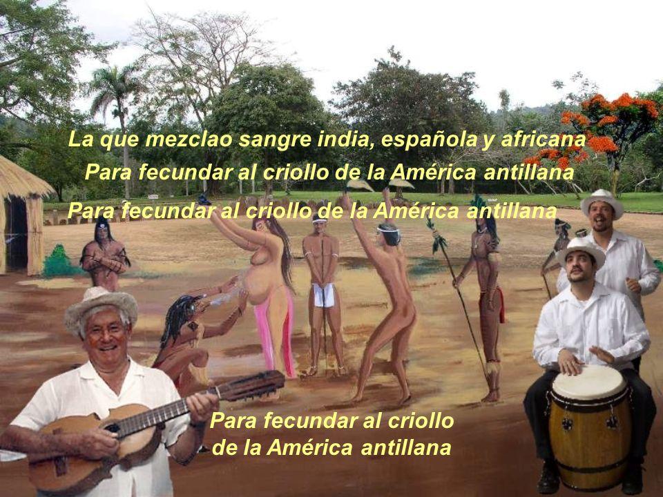 La que mezclao sangre india, española y africana Para fecundar al criollo de la América antillana Para fecundar al criollo de la América antillana