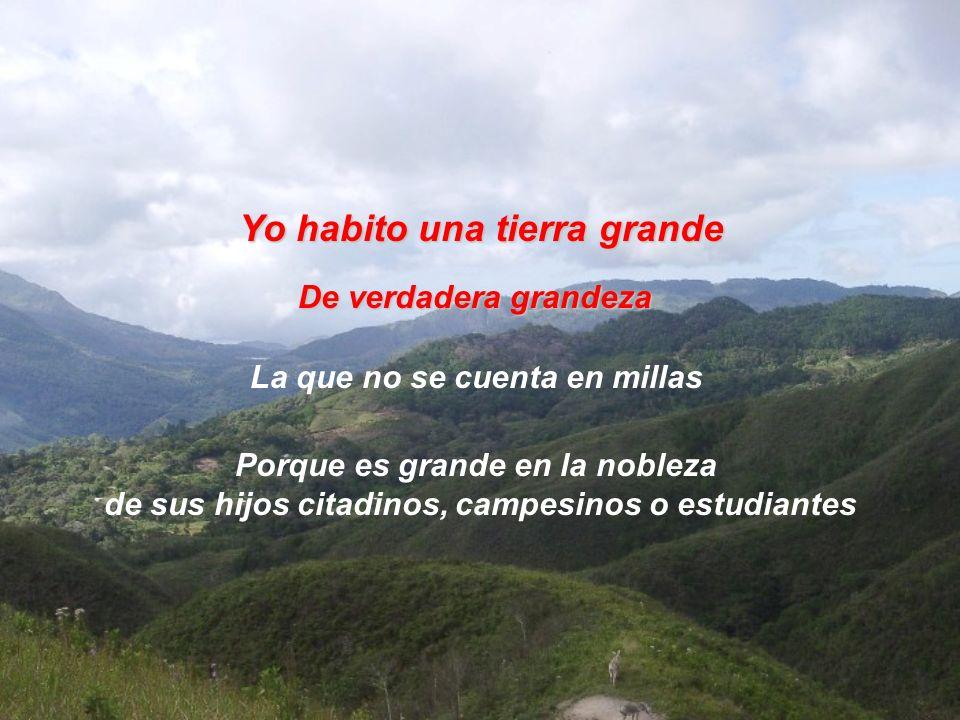 Yo habito una tierra grande La que no se cuenta en millas De verdadera grandeza Porque es grande en la nobleza de sus hijos citadinos, campesinos o estudiantes