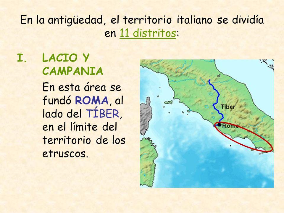 En la antigüedad, el territorio italiano se dividía en 11 distritos: I.LACIO Y CAMPANIA En esta área se fundó ROMA, al lado del TÍBER, en el límite de
