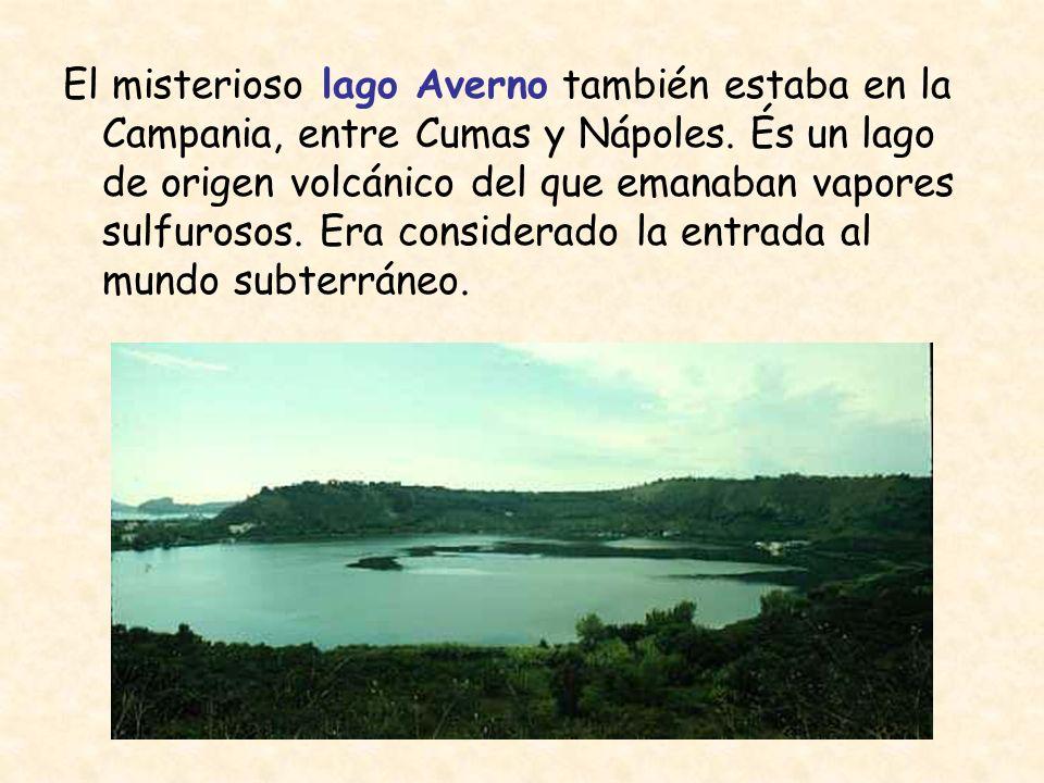 El misterioso lago Averno también estaba en la Campania, entre Cumas y Nápoles. És un lago de origen volcánico del que emanaban vapores sulfurosos. Er