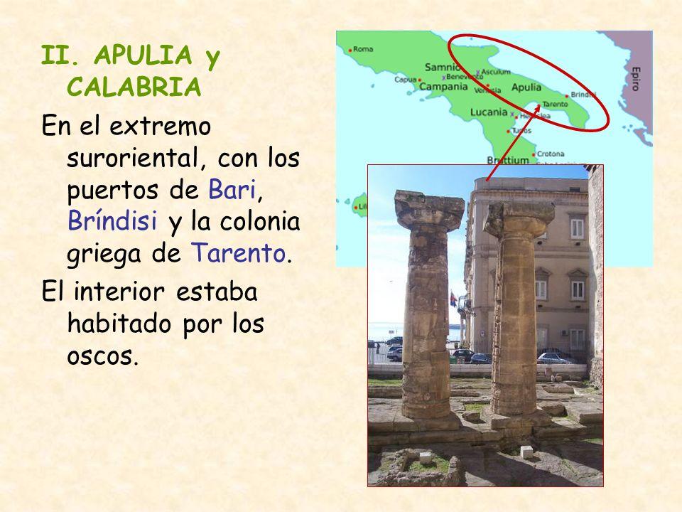 II. APULIA y CALABRIA En el extremo suroriental, con los puertos de Bari, Bríndisi y la colonia griega de Tarento. El interior estaba habitado por los