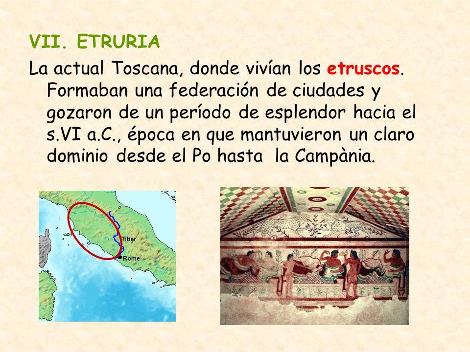 VII. ETRURIA La actual Toscana, donde vivían los etruscos. Formaban una federación de ciudades y gozaron de un período de esplendor hacia el s.VI a.C.