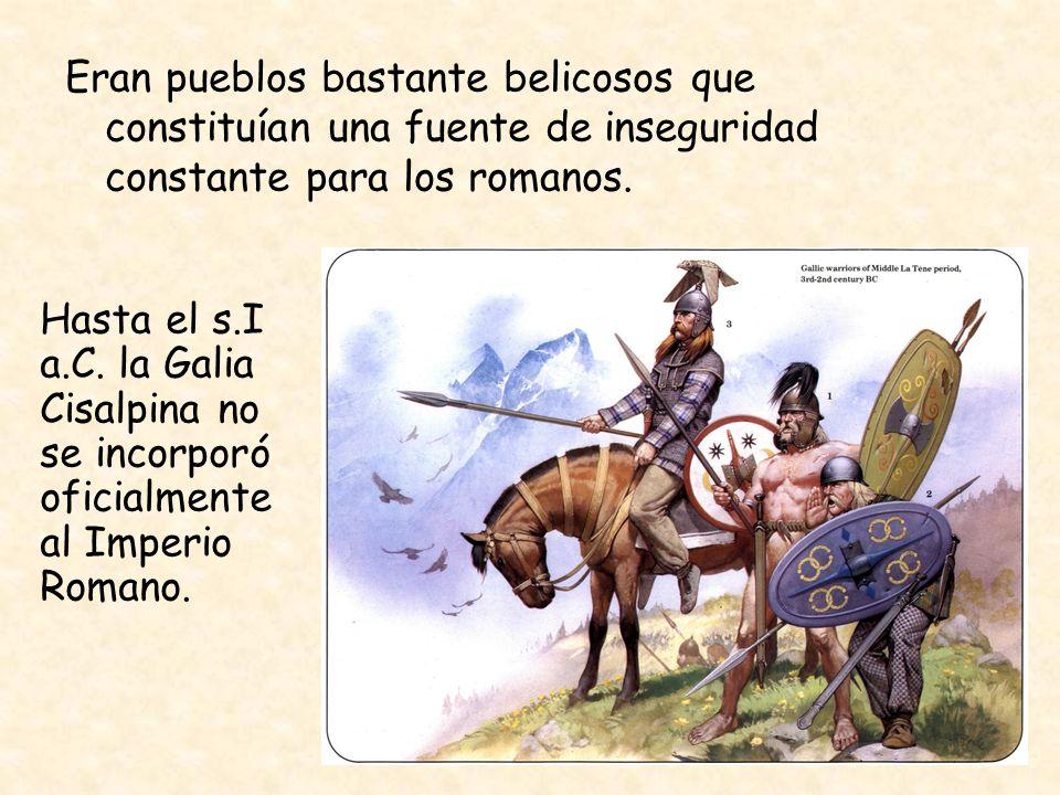 Eran pueblos bastante belicosos que constituían una fuente de inseguridad constante para los romanos. Hasta el s.I a.C. la Galia Cisalpina no se incor