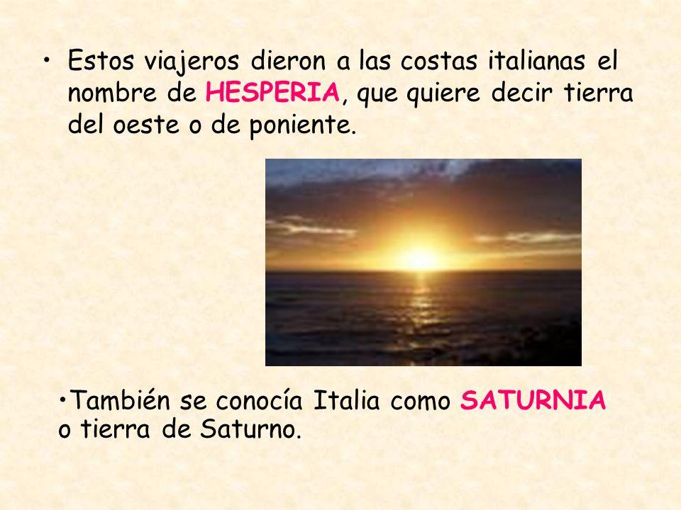 Estos viajeros dieron a las costas italianas el nombre de HESPERIA, que quiere decir tierra del oeste o de poniente. También se conocía Italia como SA