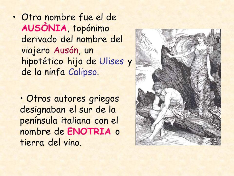Otro nombre fue el de AUSÒNIA, topónimo derivado del nombre del viajero Ausón, un hipotético hijo de Ulises y de la ninfa Calipso. Otros autores grieg