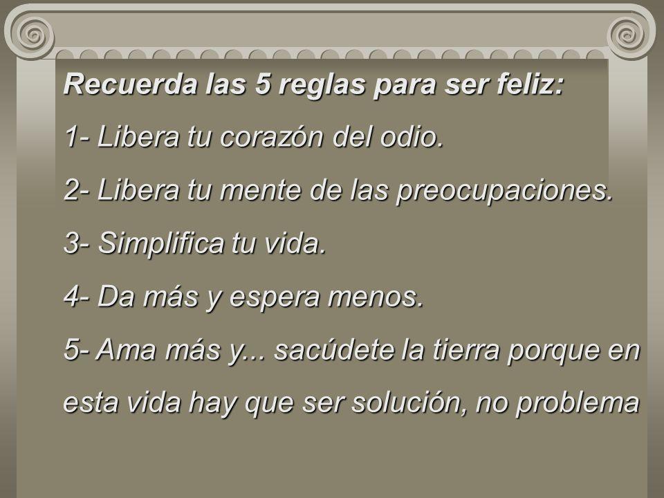 Recuerda las 5 reglas para ser feliz: 1- Libera tu corazón del odio. 2- Libera tu mente de las preocupaciones. 3- Simplifica tu vida. 4- Da más y espe