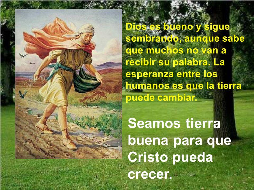 Y recordemos que no sólo somos tierra, sino que también debemos ser sembradores. Debemos ser como los brazos del Sembrador, para esparcir la semilla d
