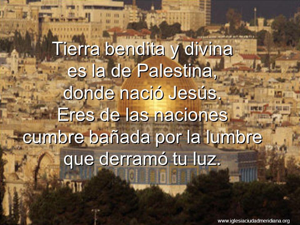 Tierra bendita y divina es la de Palestina, donde nació Jesús. Eres de las naciones cumbre bañada por la lumbre que derramó tu luz. www.iglesiaciudadm