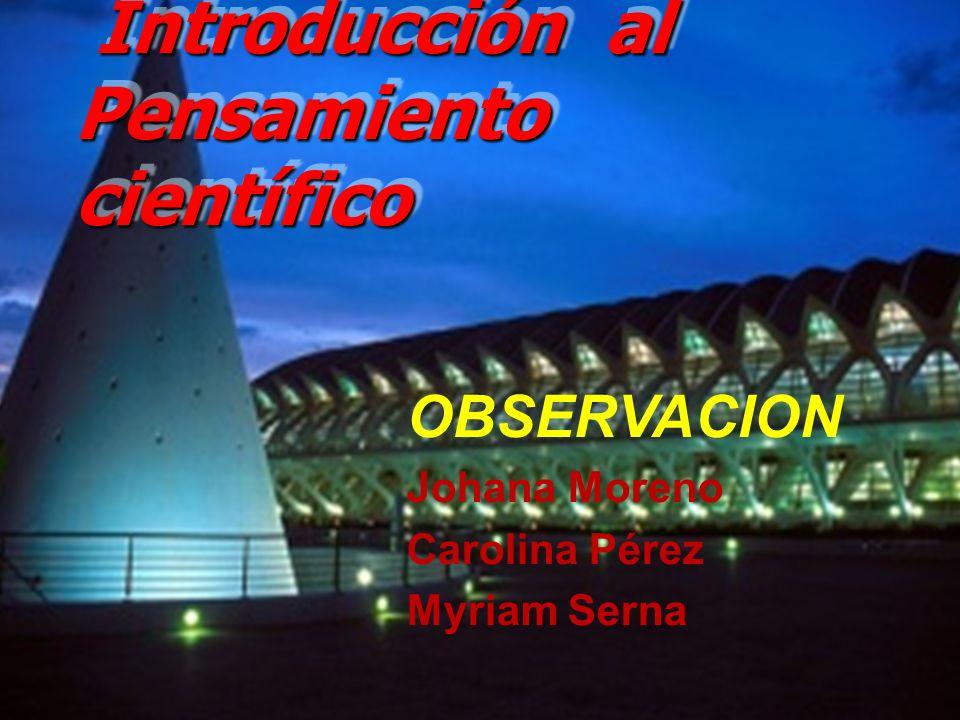 Introducción al Pensamiento científico Introducción al Pensamiento científico OBSERVACION Johana Moreno Carolina Pérez Myriam Serna