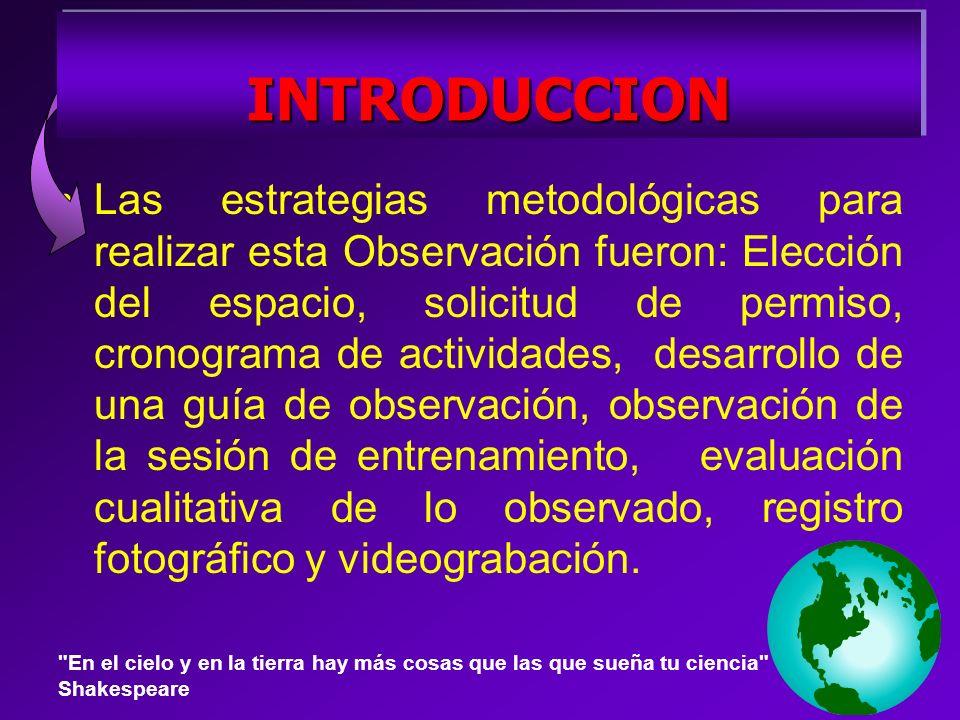 Las estrategias metodológicas para realizar esta Observación fueron: Elección del espacio, solicitud de permiso, cronograma de actividades, desarrollo de una guía de observación, observación de la sesión de entrenamiento, evaluación cualitativa de lo observado, registro fotográfico y videograbación.