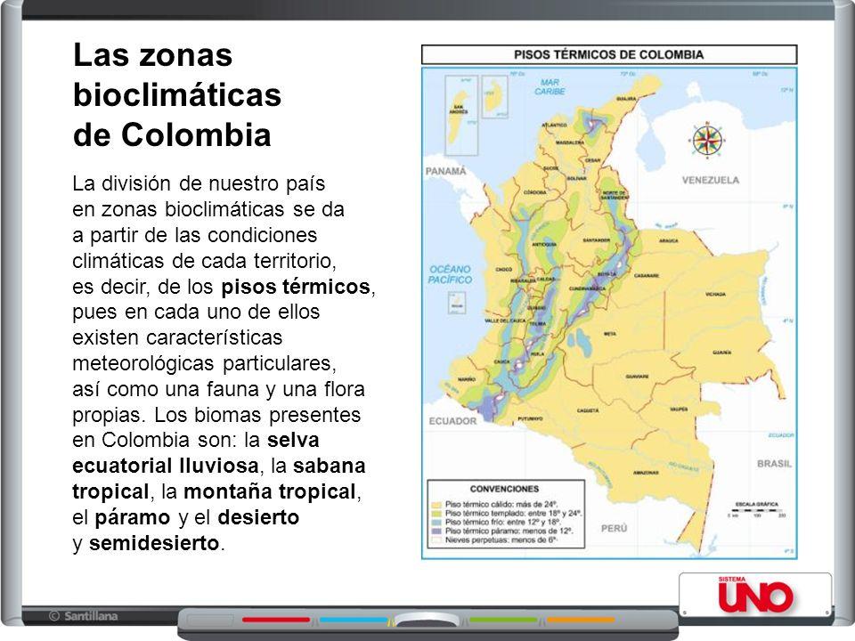 Las zonas bioclimáticas de Colombia La división de nuestro país en zonas bioclimáticas se da a partir de las condiciones climáticas de cada territorio, es decir, de los pisos térmicos, pues en cada uno de ellos existen características meteorológicas particulares, así como una fauna y una flora propias.
