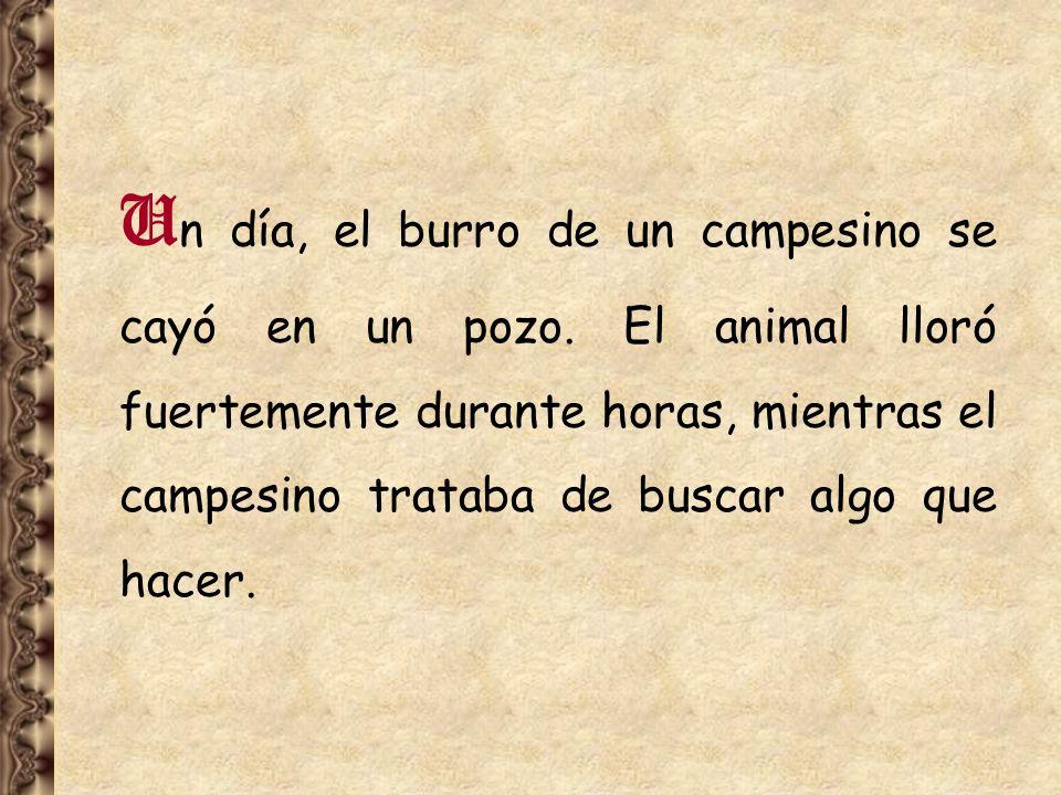 U n día, el burro de un campesino se cayó en un pozo. El animal lloró fuertemente durante horas, mientras el campesino trataba de buscar algo que hace
