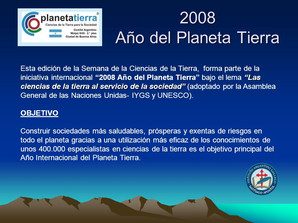 2008 Año del Planeta Tierra Las ciencias de la tierra al servicio de la sociedad Esta edición de la Semana de la Ciencias de la Tierra, forma parte de
