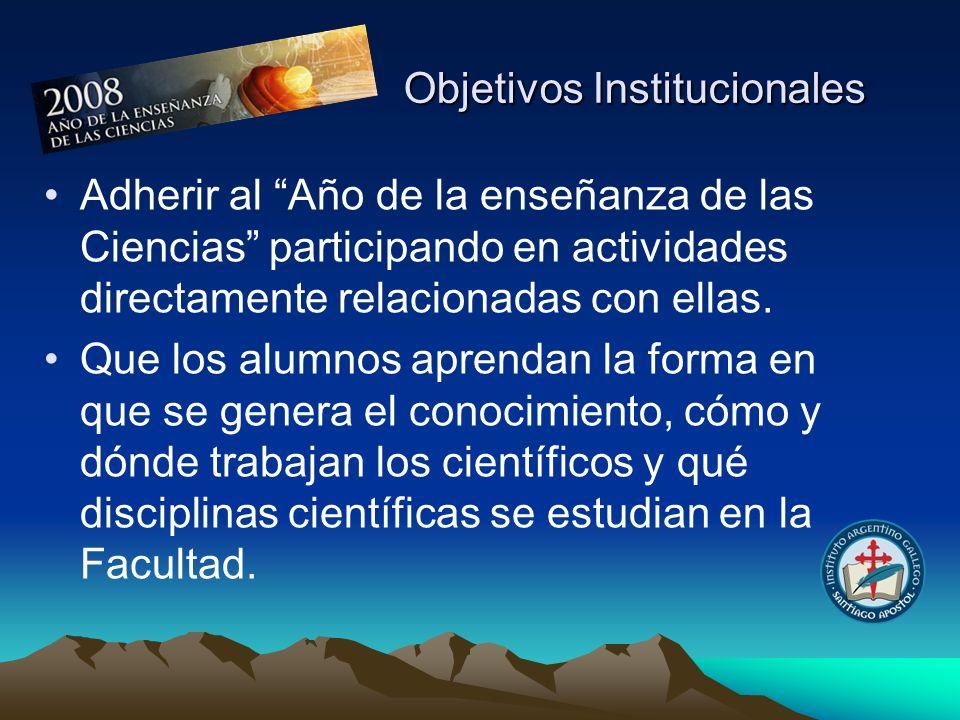 Objetivos Institucionales Adherir al Año de la enseñanza de las Ciencias participando en actividades directamente relacionadas con ellas. Que los alum