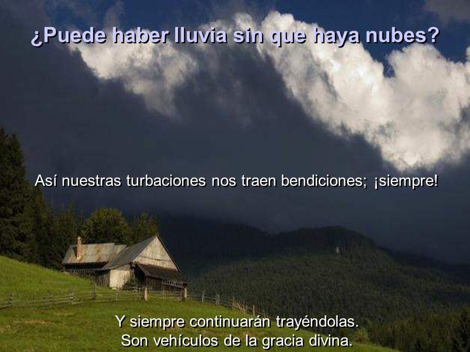 ¿Puede haber lluvia sin que haya nubes.Así nuestras turbaciones nos traen bendiciones; ¡siempre.