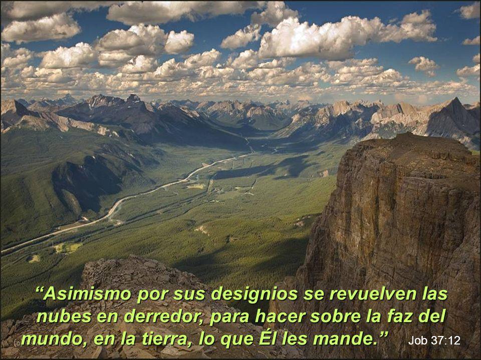 Asimismo por sus designios se revuelven las nubes en derredor, para hacer sobre la faz del mundo, en la tierra, lo que Él les mande.