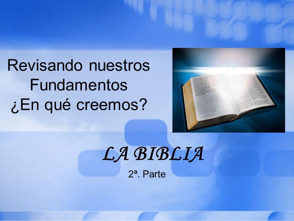 Revisando nuestros Fundamentos ¿En qué creemos? LA BIBLIA 2ª. Parte
