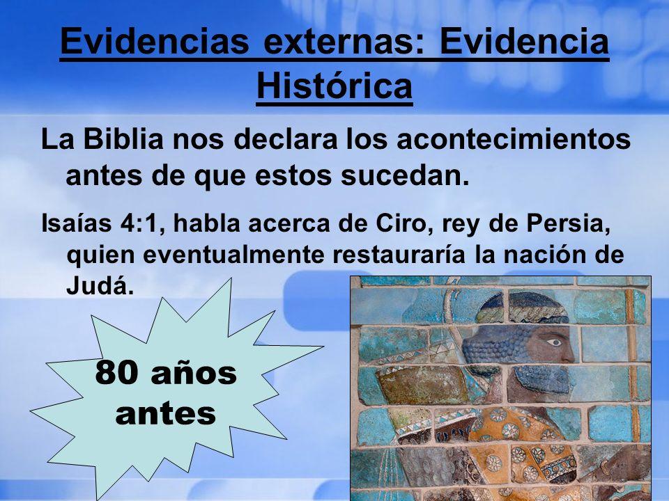 Evidencias externas: Evidencia Histórica La Biblia nos declara los acontecimientos antes de que estos sucedan. Isaías 4:1, habla acerca de Ciro, rey d