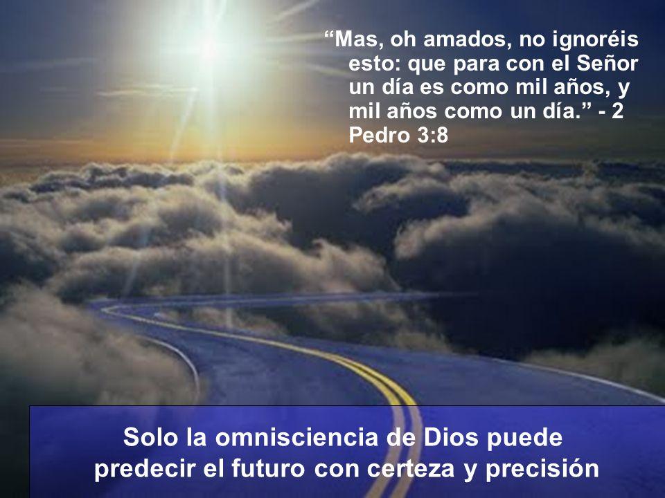 Mas, oh amados, no ignoréis esto: que para con el Señor un día es como mil años, y mil años como un día. - 2 Pedro 3:8 Solo la omnisciencia de Dios pu