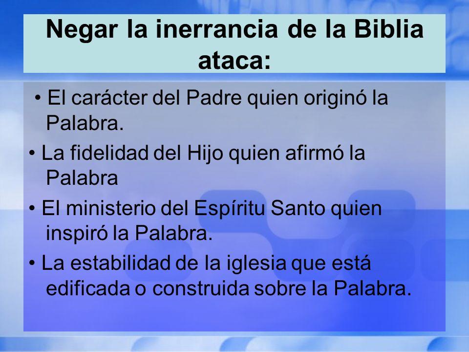 Negar la inerrancia de la Biblia ataca: El carácter del Padre quien originó la Palabra. La fidelidad del Hijo quien afirmó la Palabra El ministerio de