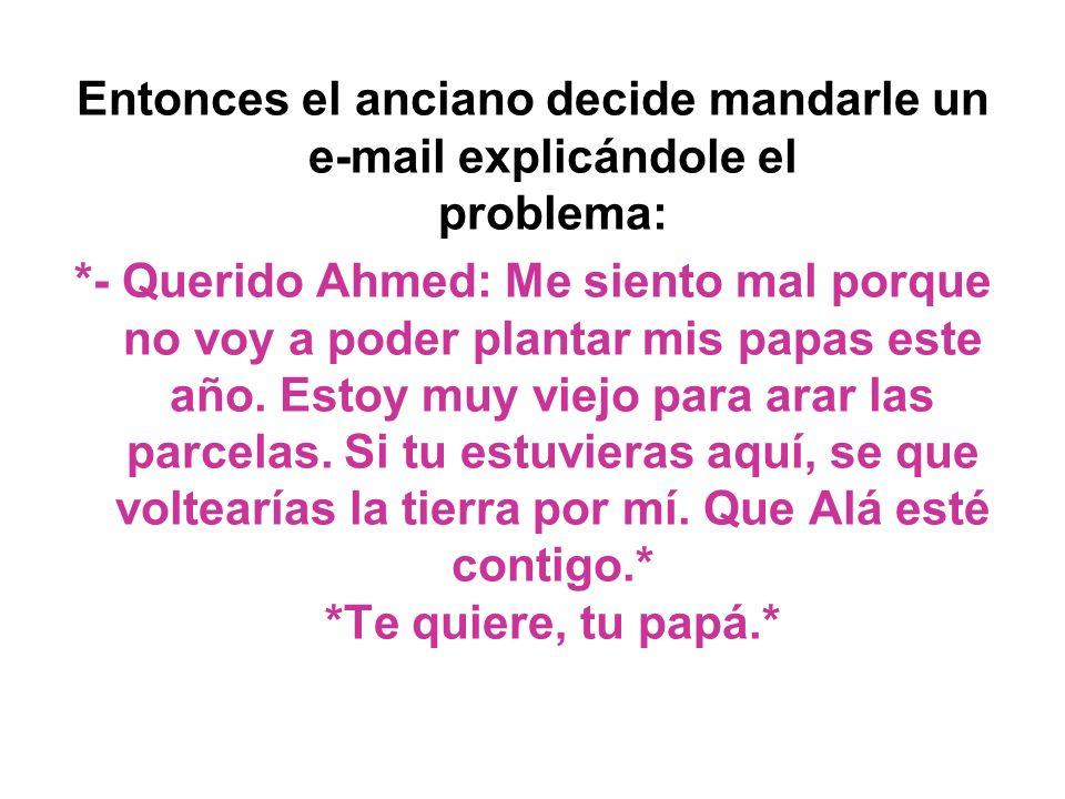 Entonces el anciano decide mandarle un e-mail explicándole el problema: *- Querido Ahmed: Me siento mal porque no voy a poder plantar mis papas este año.