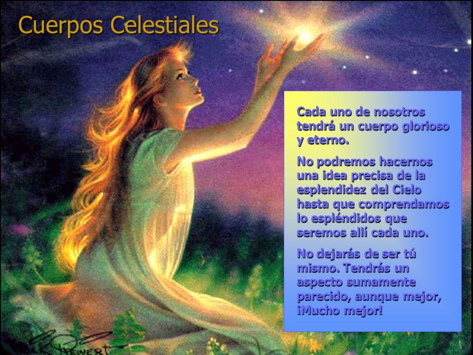 Cuerpos Celestiales Cada uno de nosotros tendrá un cuerpo glorioso y eterno. No podremos hacernos una idea precisa de la esplendidez del Cielo hasta q