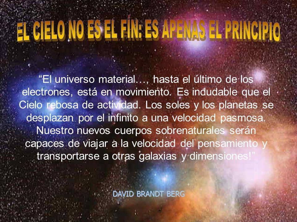 El universo material…, hasta el último de los electrones, está en movimiento. Es indudable que el Cielo rebosa de actividad. Los soles y los planetas