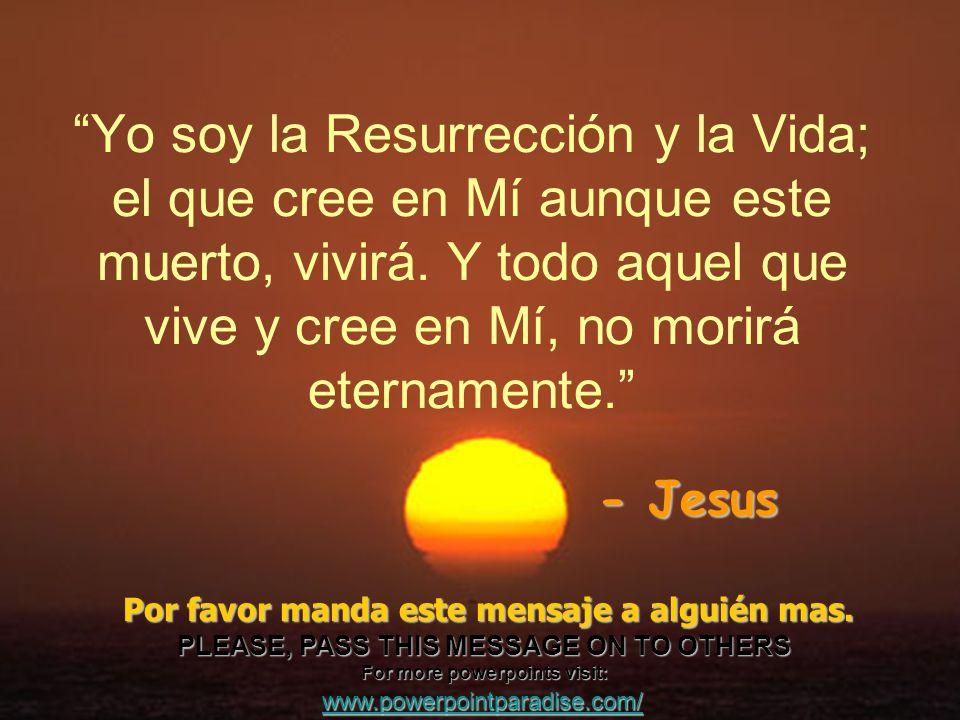 Yo soy la Resurrección y la Vida; el que cree en Mí aunque este muerto, vivirá. Y todo aquel que vive y cree en Mí, no morirá eternamente. - Jesus Por