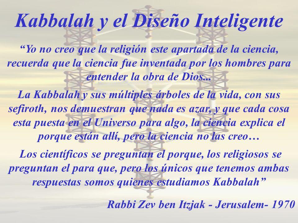Kabbalah y el Diseño Inteligente Yo no creo que la religión este apartada de la ciencia, recuerda que la ciencia fue inventada por los hombres para entender la obra de Dios...