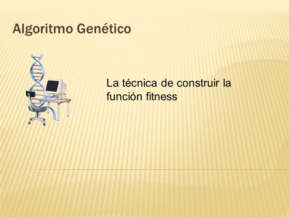 Algoritmo Genético La técnica de construir la función fitness