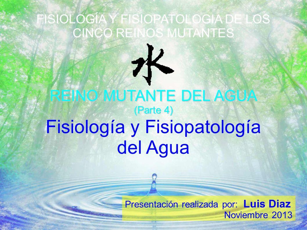 FISIOLOGÍA Y FISIOPATOLOGIA DE LOS CINCO REINOS MUTANTES REINO MUTANTE DEL AGUA (Parte 4) Presentación realizada por: Luis Diaz Noviembre 2013 Fisiolo