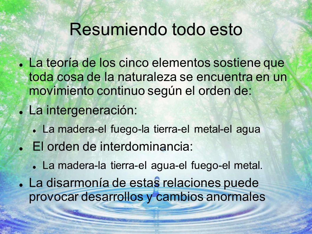 Resumiendo todo esto La teoría de los cinco elementos sostiene que toda cosa de la naturaleza se encuentra en un movimiento continuo según el orden de