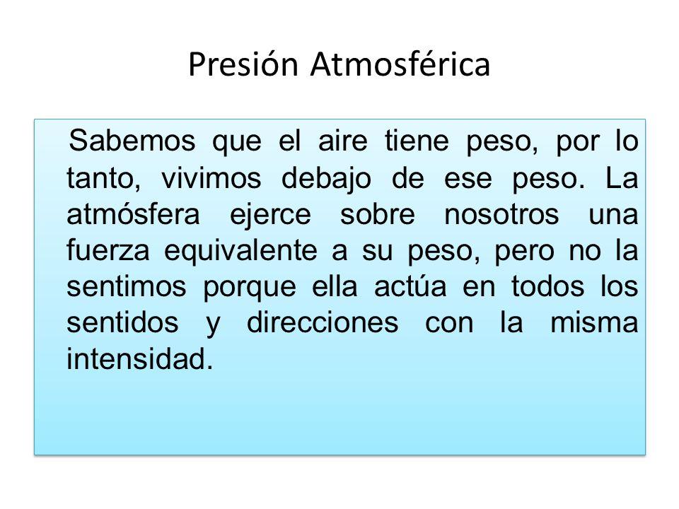 Presión Atmosférica Sabemos que el aire tiene peso, por lo tanto, vivimos debajo de ese peso.