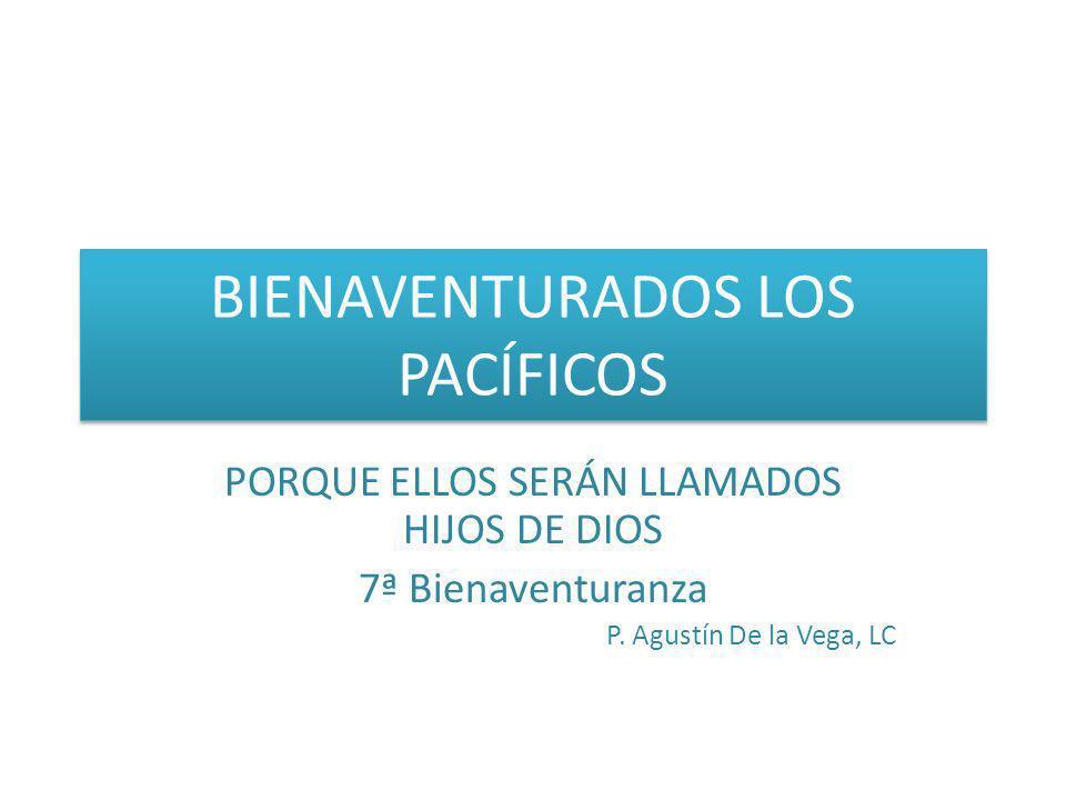 BIENAVENTURADOS LOS PACÍFICOS PORQUE ELLOS SERÁN LLAMADOS HIJOS DE DIOS 7ª Bienaventuranza P. Agustín De la Vega, LC