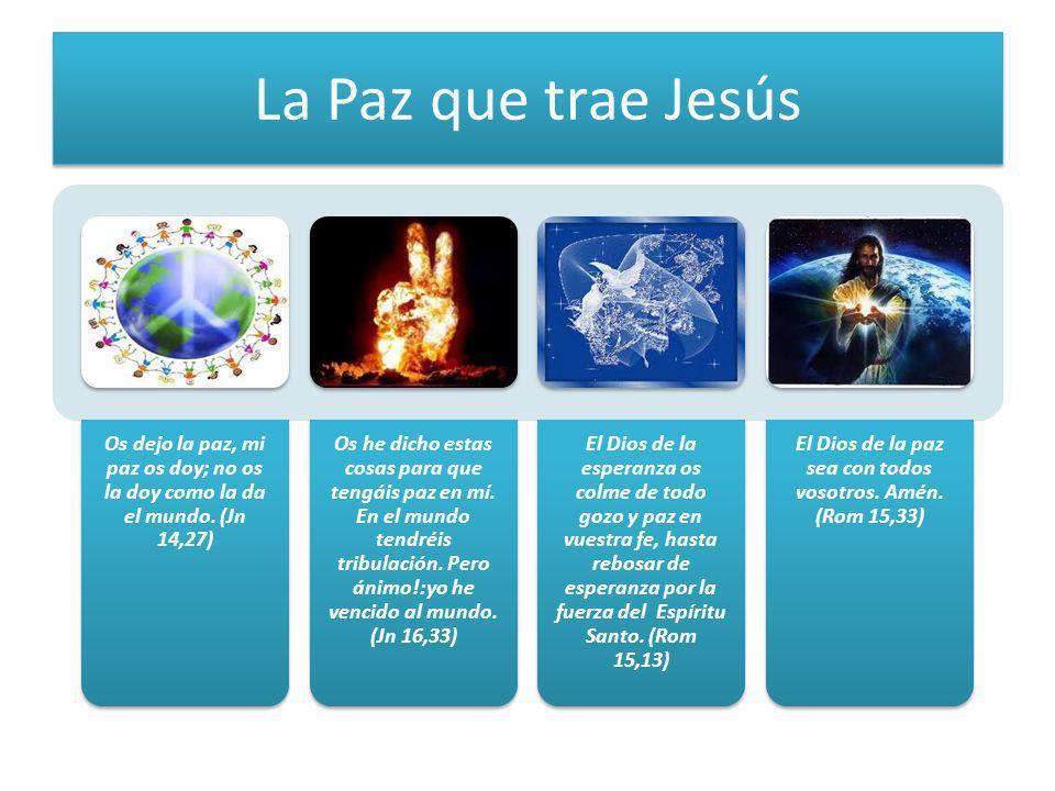 La Paz que trae Jesús Os dejo la paz, mi paz os doy; no os la doy como la da el mundo. (Jn 14,27) Os he dicho estas cosas para que tengáis paz en mí.
