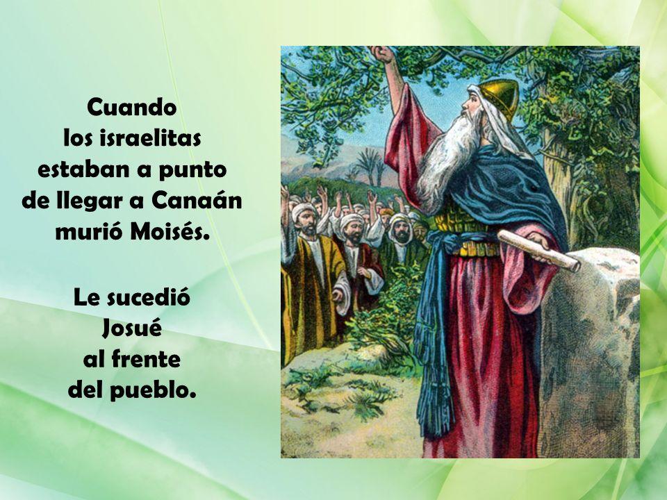 Cuando los israelitas estaban a punto de llegar a Canaán murió Moisés. Le sucedió Josué al frente del pueblo.