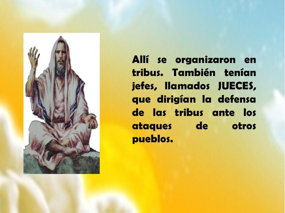 Allí se organizaron en tribus. También tenían jefes, llamados JUECES, que dirigían la defensa de las tribus ante los ataques de otros pueblos.