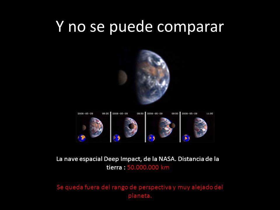 Y no se puede comparar La nave espacial Deep Impact, de la NASA. Distancia de la tierra : 50.000.000 km Se queda fuera del rango de perspectiva y muy