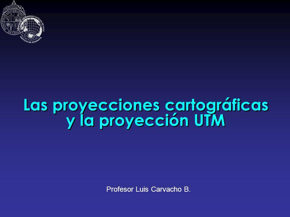 Las proyecciones cartográficas y la proyección UTM Profesor Luis Carvacho B.