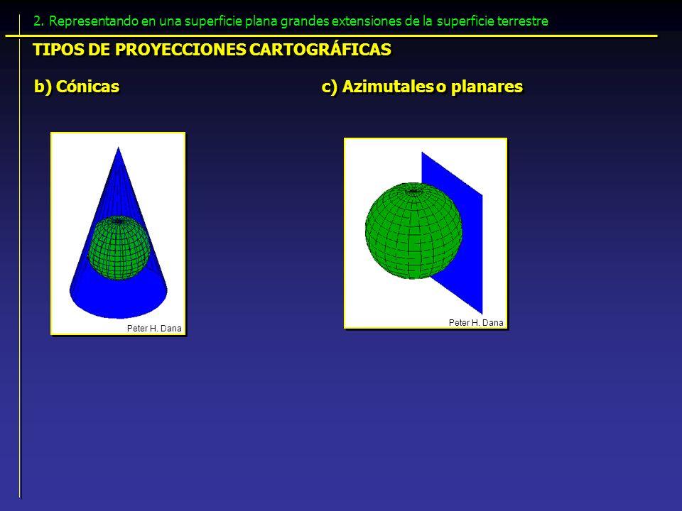 b) Cónicas c) Azimutales o planares Peter H. Dana TIPOS DE PROYECCIONES CARTOGRÁFICAS 2. Representando en una superficie plana grandes extensiones de