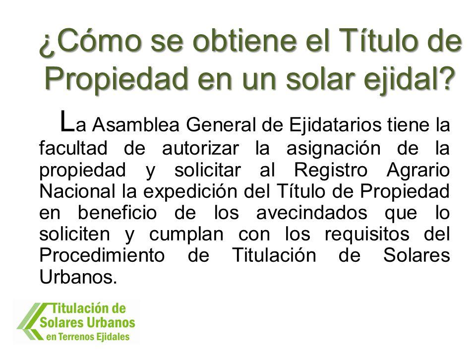 ¿Cómo se obtiene el Título de Propiedad en un solar ejidal? L a Asamblea General de Ejidatarios tiene la facultad de autorizar la asignación de la pro