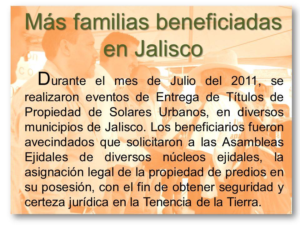Más familias beneficiadas en Jalisco D urante el mes de Julio del 2011, se realizaron eventos de Entrega de Títulos de Propiedad de Solares Urbanos, e