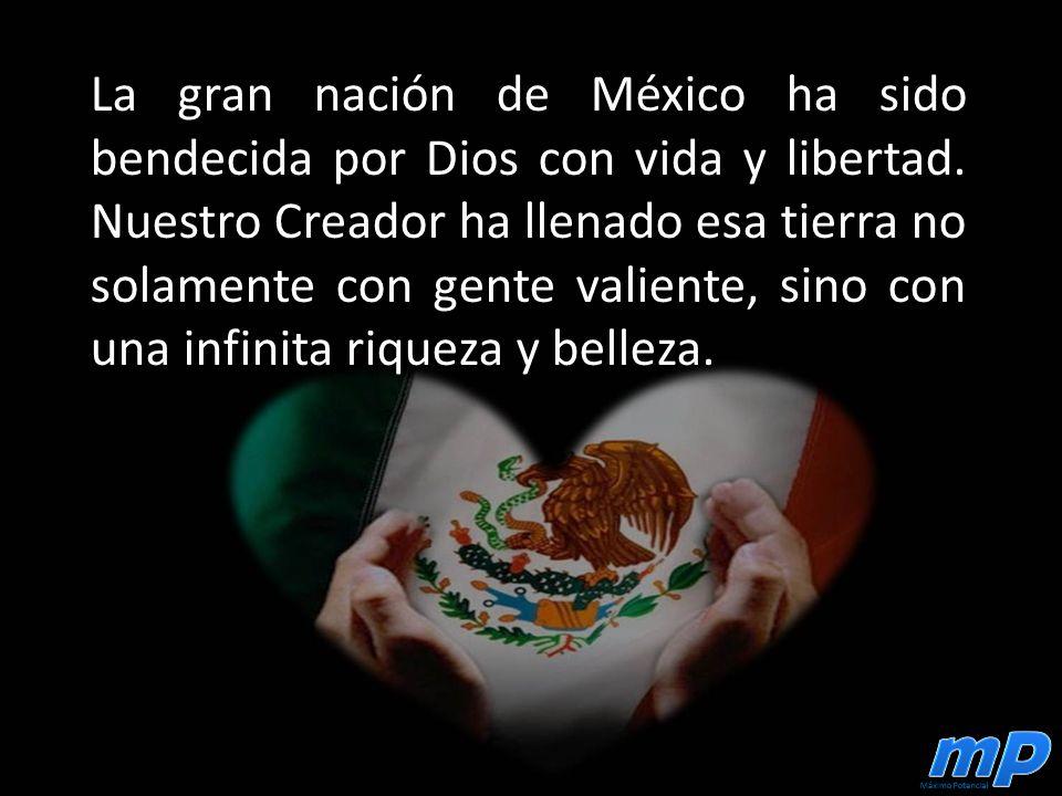 La gran nación de México ha sido bendecida por Dios con vida y libertad.