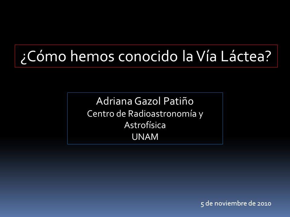 ¿Cómo hemos conocido la Vía Láctea? Adriana Gazol Patiño Centro de Radioastronomía y Astrofísica UNAM 5 de noviembre de 2010