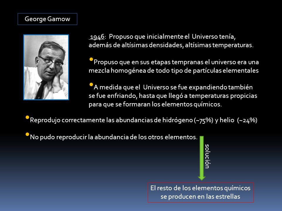 George Gamow 1946: Propuso que inicialmente el Universo tenía, además de altísimas densidades, altísimas temperaturas. Propuso que en sus etapas tempr