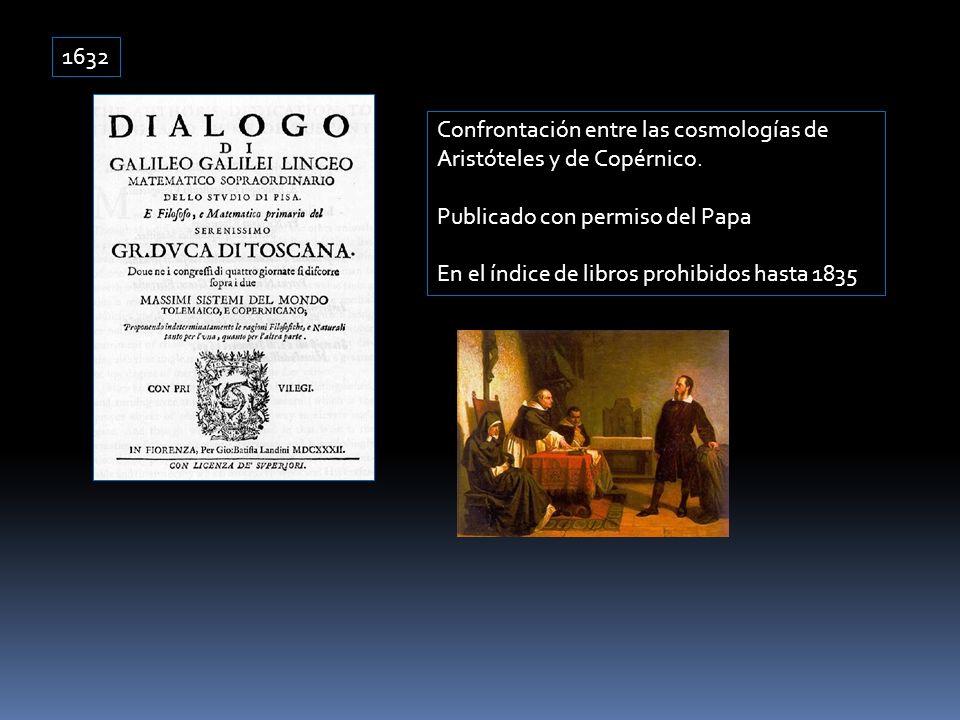 1632 Confrontación entre las cosmologías de Aristóteles y de Copérnico. Publicado con permiso del Papa En el índice de libros prohibidos hasta 1835