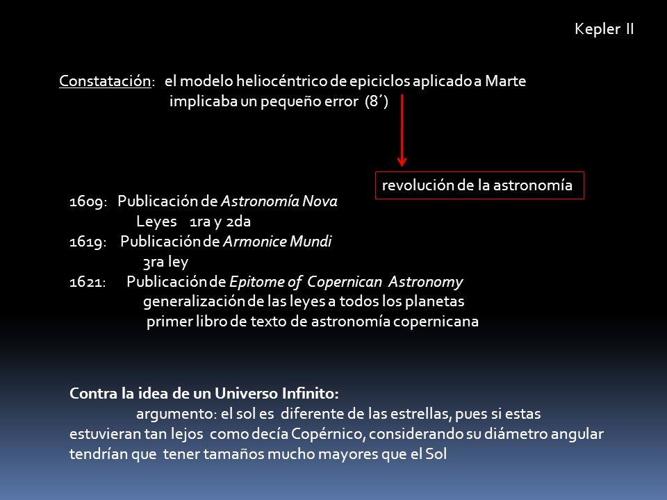 Kepler II Constatación: el modelo heliocéntrico de epiciclos aplicado a Marte implicaba un pequeño error (8´) 1609: Publicación de Astronomía Nova Ley